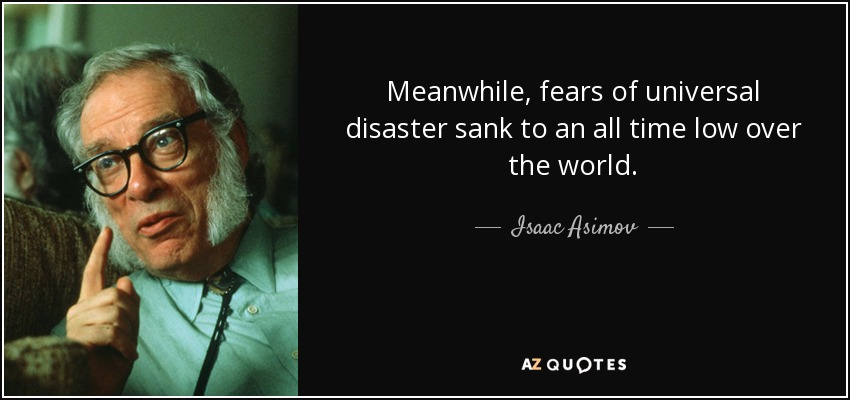 Meanwhile, fears of universal disaster sank to an all time low over the world. - Isaac Asimov