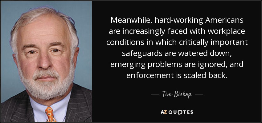 Meanwhile, hard-working Americans are increasingly faced with workplace conditions in which critically important safeguards are watered down, emerging problems are ignored, and enforcement is scaled back. - Tim Bishop