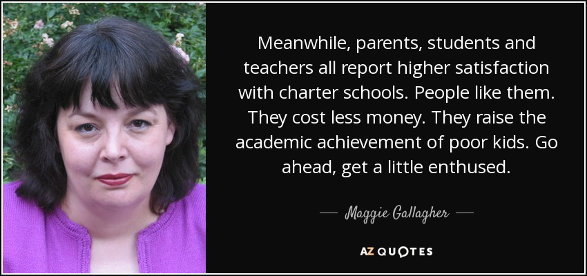Meanwhile, parents, students and teachers all report higher satisfaction with charter schools. People like them. They cost less money. They raise the academic achievement of poor kids. Go ahead, get a little enthused. - Maggie Gallagher