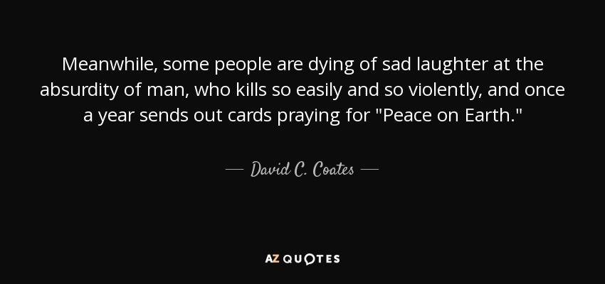 Meanwhile, some people are dying of sad laughter at the absurdity of man, who kills so easily and so violently, and once a year sends out cards praying for
