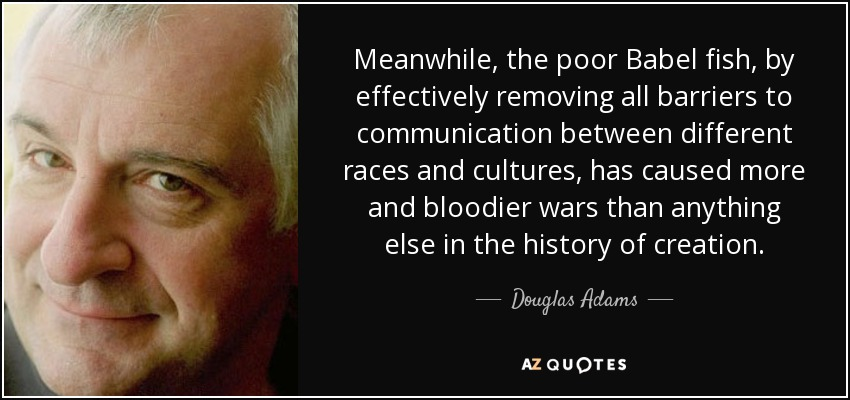 Meanwhile, the poor Babel fish, by effectively removing all barriers to communication between different races and cultures, has caused more and bloodier wars than anything else in the history of creation. - Douglas Adams