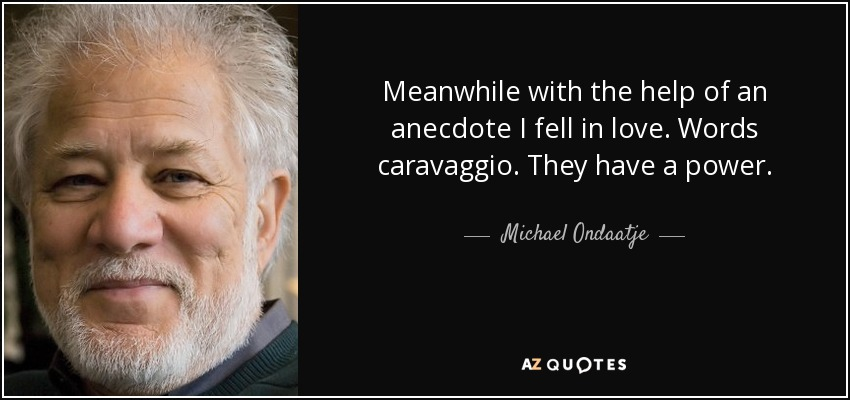 Meanwhile with the help of an anecdote I fell in love. Words caravaggio. They have a power. - Michael Ondaatje