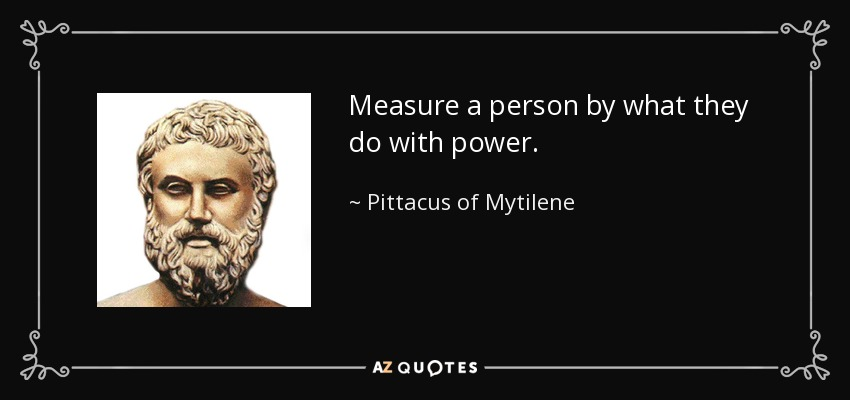 Measure a person by what they do with power. - Pittacus of Mytilene