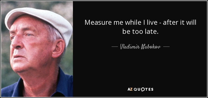 Measure me while I live - after it will be too late. - Vladimir Nabokov