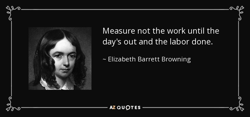 Measure not the work until the day's out and the labor done. - Elizabeth Barrett Browning