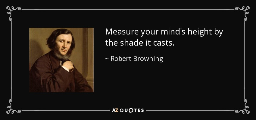 Measure your mind's height by the shade it casts. - Robert Browning