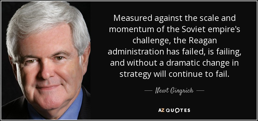 Measured against the scale and momentum of the Soviet empire's challenge, the Reagan administration has failed, is failing, and without a dramatic change in strategy will continue to fail. - Newt Gingrich