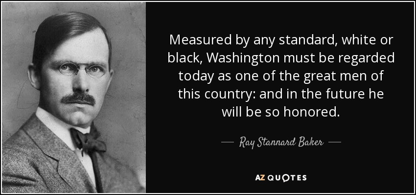 Measured by any standard, white or black, Washington must be regarded today as one of the great men of this country: and in the future he will be so honored. - Ray Stannard Baker