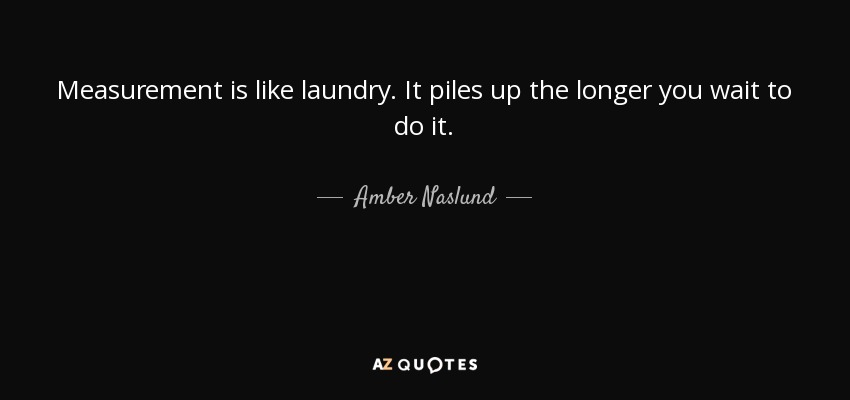 Measurement is like laundry. It piles up the longer you wait to do it. - Amber Naslund