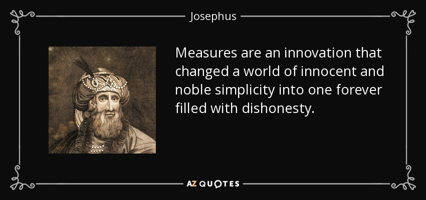 Measures are an innovation that changed a world of innocent and noble simplicity into one forever filled with dishonesty. - Josephus