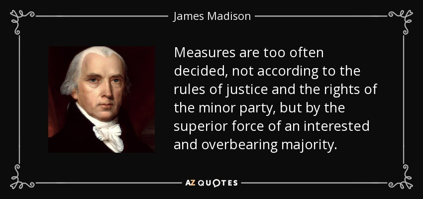 Measures are too often decided, not according to the rules of justice and the rights of the minor party, but by the superior force of an interested and overbearing majority. - James Madison