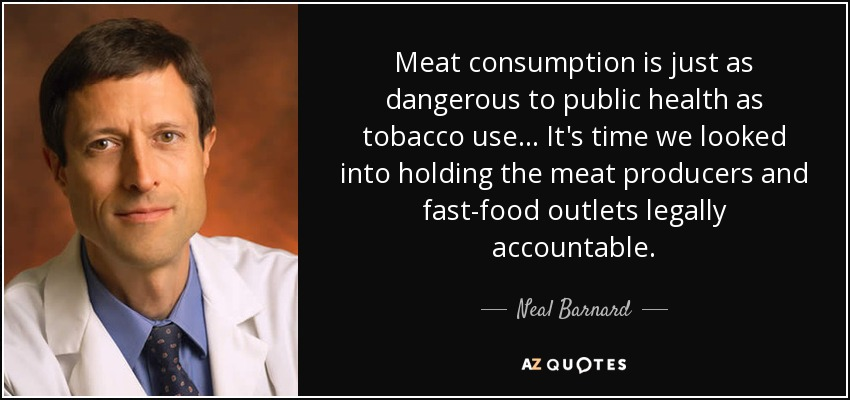 Meat consumption is just as dangerous to public health as tobacco use... It's time we looked into holding the meat producers and fast-food outlets legally accountable. - Neal Barnard