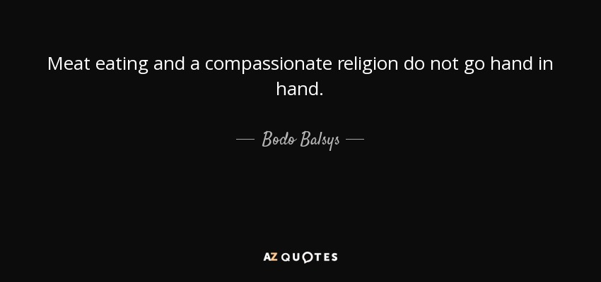 Meat eating and a compassionate religion do not go hand in hand. - Bodo Balsys