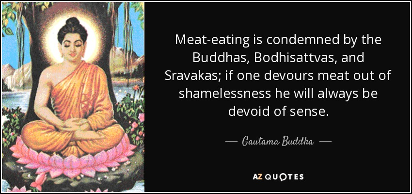 Meat-eating is condemned by the Buddhas, Bodhisattvas, and Sravakas; if one devours meat out of shamelessness he will always be devoid of sense. - Gautama Buddha