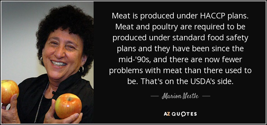 Meat is produced under HACCP plans. Meat and poultry are required to be produced under standard food safety plans and they have been since the mid-'90s, and there are now fewer problems with meat than there used to be. That's on the USDA's side. - Marion Nestle