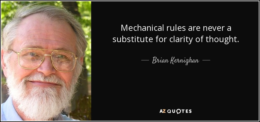 Mechanical rules are never a substitute for clarity of thought. - Brian Kernighan