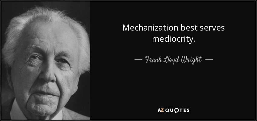 Mechanization best serves mediocrity. - Frank Lloyd Wright