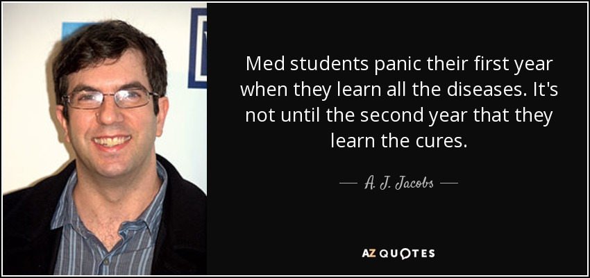 Med students panic their first year when they learn all the diseases. It's not until the second year that they learn the cures. - A. J. Jacobs