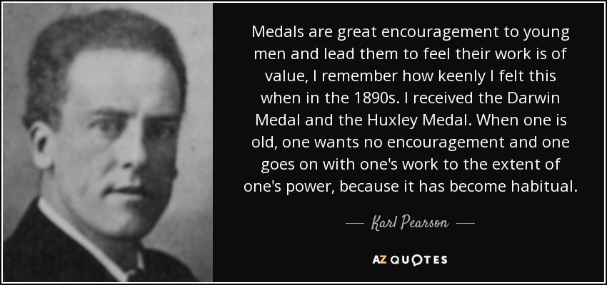 Medals are great encouragement to young men and lead them to feel their work is of value, I remember how keenly I felt this when in the 1890s. I received the Darwin Medal and the Huxley Medal. When one is old, one wants no encouragement and one goes on with one's work to the extent of one's power, because it has become habitual. - Karl Pearson