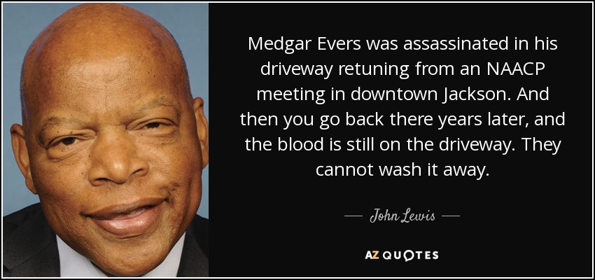 Medgar Evers was assassinated in his driveway retuning from an NAACP meeting in downtown Jackson. And then you go back there years later, and the blood is still on the driveway. They cannot wash it away. - John Lewis