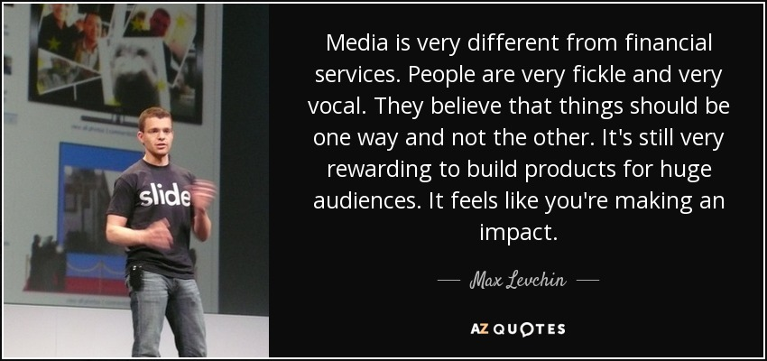Media is very different from financial services. People are very fickle and very vocal. They believe that things should be one way and not the other. It's still very rewarding to build products for huge audiences. It feels like you're making an impact. - Max Levchin