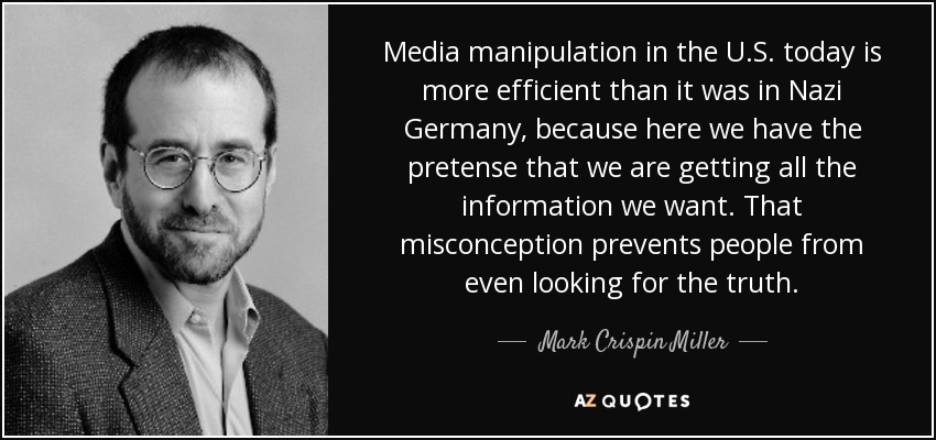 Media manipulation in the U.S. today is more efficient than it was in Nazi Germany, because here we have the pretense that we are getting all the information we want. That misconception prevents people from even looking for the truth. - Mark Crispin Miller