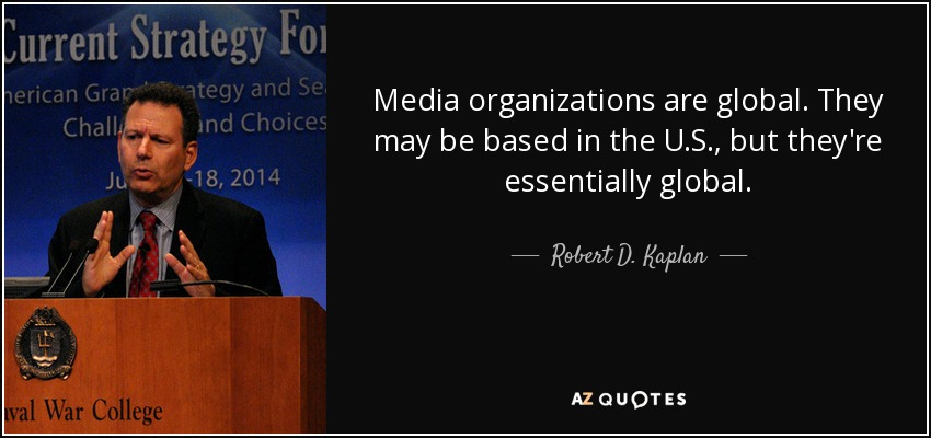 Media organizations are global. They may be based in the U.S., but they're essentially global. - Robert D. Kaplan