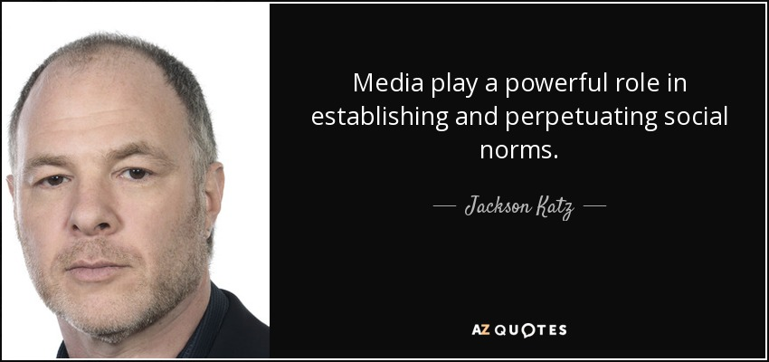 Media play a powerful role in establishing and perpetuating social norms. - Jackson Katz