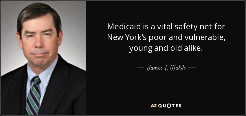 Medicaid is a vital safety net for New York's poor and vulnerable, young and old alike. - James T. Walsh
