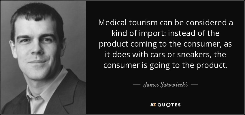 Medical tourism can be considered a kind of import: instead of the product coming to the consumer, as it does with cars or sneakers, the consumer is going to the product. - James Surowiecki