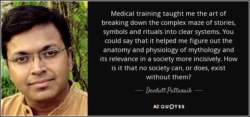 Medical training taught me the art of breaking down the complex maze of stories, symbols and rituals into clear systems. You could say that it helped me figure out the anatomy and physiology of mythology and its relevance in a society more incisively. How is it that no society can, or does, exist without them? - Devdutt Pattanaik