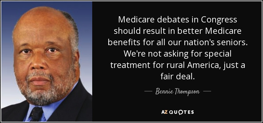 Medicare debates in Congress should result in better Medicare benefits for all our nation's seniors. We're not asking for special treatment for rural America, just a fair deal. - Bennie Thompson