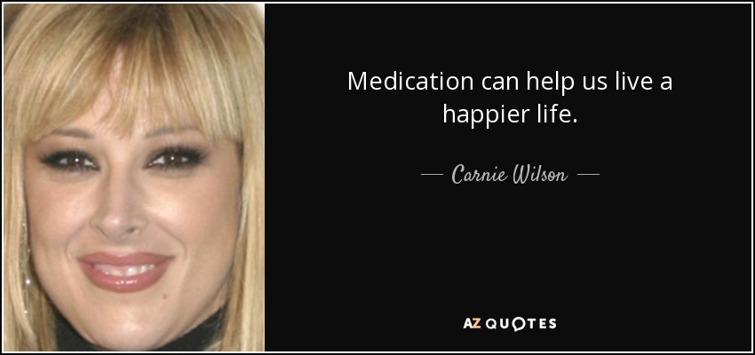 Medication can help us live a happier life. - Carnie Wilson