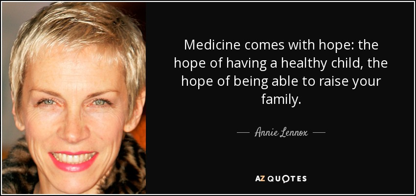 Medicine comes with hope: the hope of having a healthy child, the hope of being able to raise your family. - Annie Lennox