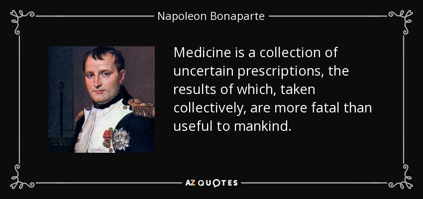 Medicine is a collection of uncertain prescriptions, the results of which, taken collectively, are more fatal than useful to mankind. - Napoleon Bonaparte