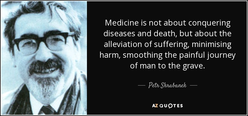 Medicine is not about conquering diseases and death, but about the alleviation of suffering, minimising harm, smoothing the painful journey of man to the grave. - Petr Skrabanek