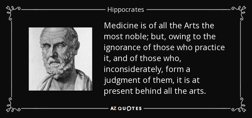 Medicine is of all the Arts the most noble; but, owing to the ignorance of those who practice it, and of those who, inconsiderately, form a judgment of them, it is at present behind all the arts. - Hippocrates