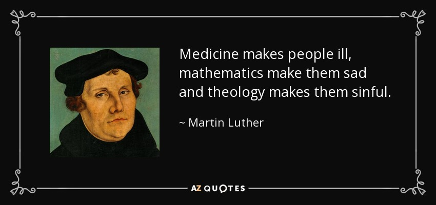 Medicine makes people ill, mathematics make them sad and theology makes them sinful. - Martin Luther