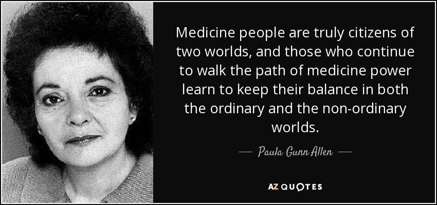 Medicine people are truly citizens of two worlds, and those who continue to walk the path of medicine power learn to keep their balance in both the ordinary and the non-ordinary worlds. - Paula Gunn Allen