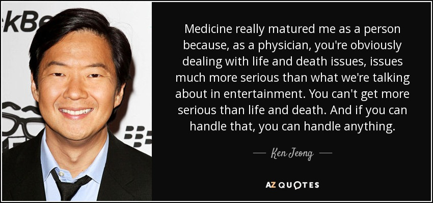 Medicine really matured me as a person because, as a physician, you're obviously dealing with life and death issues, issues much more serious than what we're talking about in entertainment. You can't get more serious than life and death. And if you can handle that, you can handle anything. - Ken Jeong