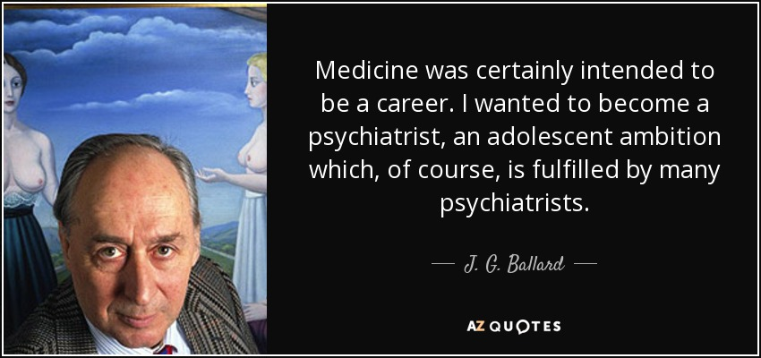 Medicine was certainly intended to be a career. I wanted to become a psychiatrist, an adolescent ambition which, of course, is fulfilled by many psychiatrists. - J. G. Ballard