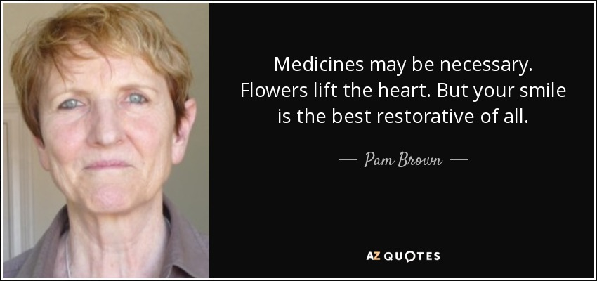 Medicines may be necessary. Flowers lift the heart. But your smile is the best restorative of all. - Pam Brown