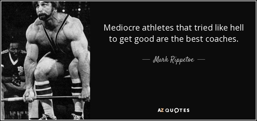 Mediocre athletes that tried like hell to get good are the best coaches. - Mark Rippetoe