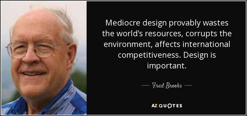 Mediocre design provably wastes the world's resources, corrupts the environment, affects international competitiveness. Design is important. - Fred Brooks