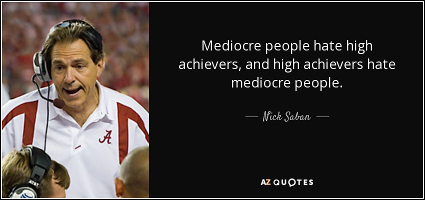 Mediocre people hate high achievers, and high achievers hate mediocre people. - Nick Saban