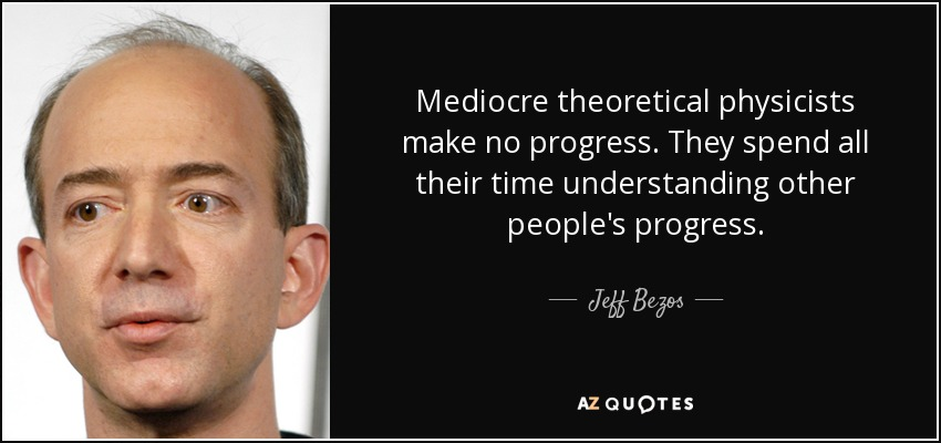 Mediocre theoretical physicists make no progress. They spend all their time understanding other people's progress. - Jeff Bezos