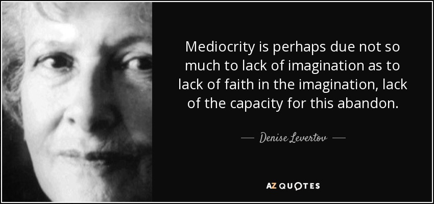 Mediocrity is perhaps due not so much to lack of imagination as to lack of faith in the imagination, lack of the capacity for this abandon. - Denise Levertov