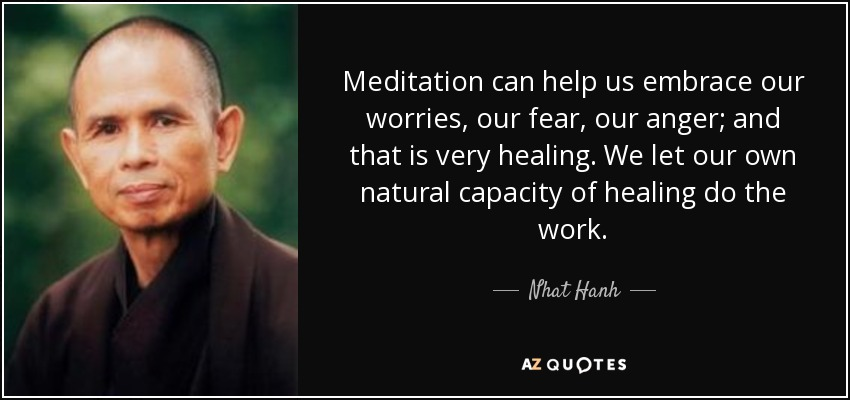 Meditation can help us embrace our worries, our fear, our anger; and that is very healing. We let our own natural capacity of healing do the work. - Nhat Hanh