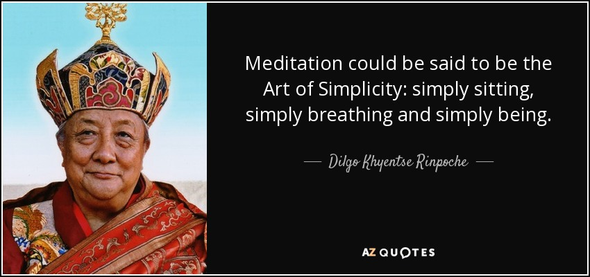 Meditation could be said to be the Art of Simplicity: simply sitting, simply breathing and simply being. - Dilgo Khyentse Rinpoche