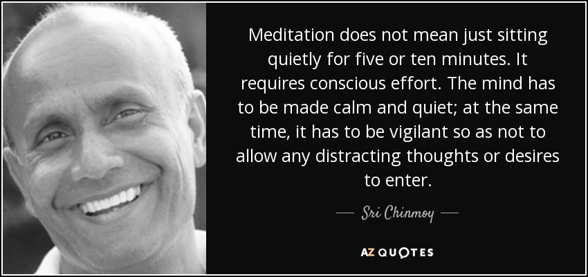 Meditation does not mean just sitting quietly for five or ten minutes. It requires conscious effort. The mind has to be made calm and quiet; at the same time, it has to be vigilant so as not to allow any distracting thoughts or desires to enter. - Sri Chinmoy